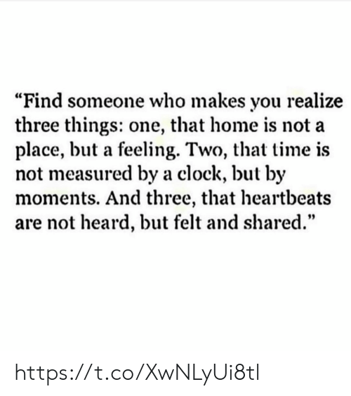 """clock: """"Find someone who makes you realize  three things: one, that home is not a  place, but a feeling. Two, that time is  not measured by a clock, but by  moments. And three, that heartbeats  are not heard, but felt and shared."""" https://t.co/XwNLyUi8tl"""