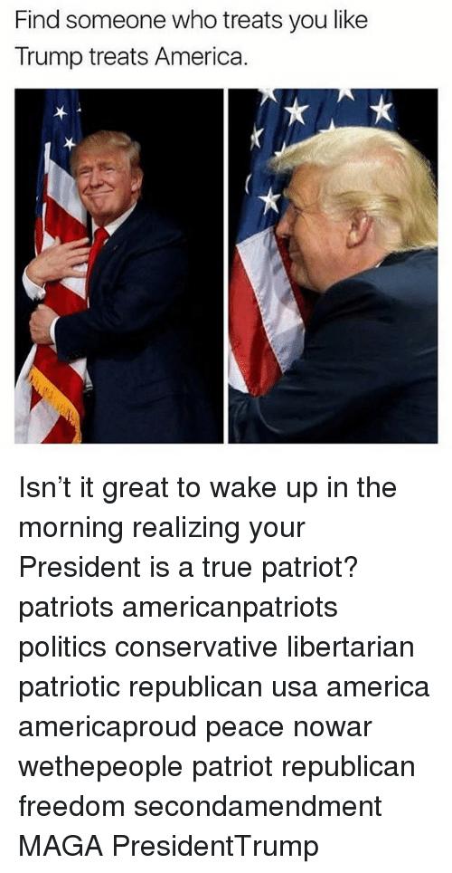 Libertarianism: Find someone who treats you like  Trump treats America. Isn't it great to wake up in the morning realizing your President is a true patriot? patriots americanpatriots politics conservative libertarian patriotic republican usa america americaproud peace nowar wethepeople patriot republican freedom secondamendment MAGA PresidentTrump