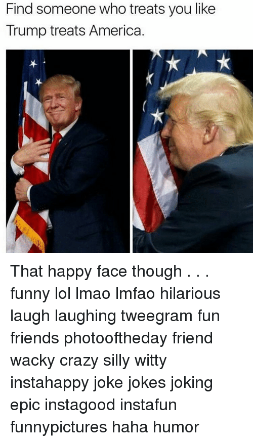 Funny Lols: Find someone who treats you like  Trump treats America. That happy face though . . . funny lol lmao lmfao hilarious laugh laughing tweegram fun friends photooftheday friend wacky crazy silly witty instahappy joke jokes joking epic instagood instafun funnypictures haha humor