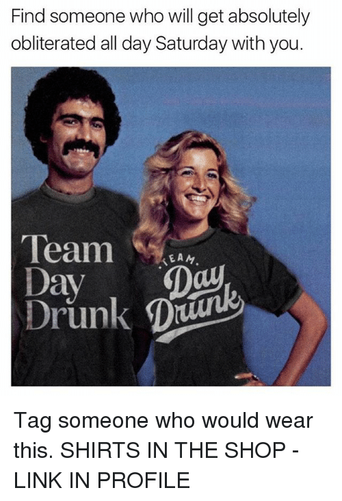Drunk, Memes, and Link: Find someone who will get absolutely  obliterated all day Saturday with you.  Team  KEAN  Day  Day  Drunk D Tag someone who would wear this. SHIRTS IN THE SHOP - LINK IN PROFILE