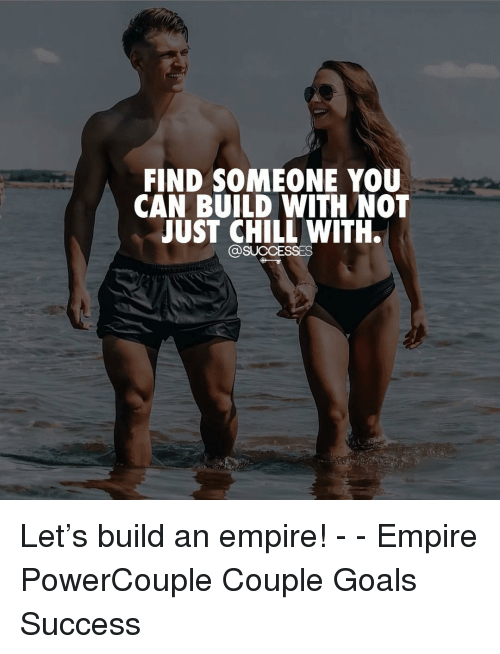 Chill, Empire, and Goals: FIND SOMEONE YOU  CAN BUILD WITH NOT  JUST CHILL WITH.  @SUCCESSES Let's build an empire! - - Empire PowerCouple Couple Goals Success