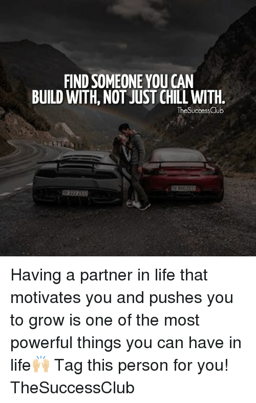 just chill: FIND SOMEONE YOU CAN  BUILD WITH, NOT JUST CHILL WITH  TheSuccessClub  82 Having a partner in life that motivates you and pushes you to grow is one of the most powerful things you can have in life🙌🏼 Tag this person for you! TheSuccessClub