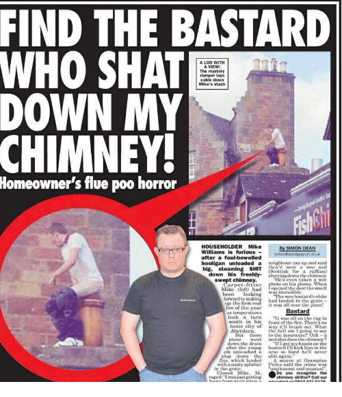 """Crime, Fire, and Lay's: FIND THE BASTARD  WHO SHAT  DOWN MY  A LOO WITH  A VIEW  The mystery  dumper lays  cable down  Mike's stack  CHIMNEY  Homeowner's flue poo horror  HOUSEHOLDERMike  Williams is furious  By SIMON DEAN  ater a foul-bowelled simonosundaysport.co.uk  hooligan  unloaded  a  neighbour ran up and said  they'd seen a wee ned  down his freshly shatting down the chimney.  swept chimney.He's even taken a wee  big, steaming SHIT (Scottish or a umn  Carpet fitter photo on his  Mike left) had Topened the doorthe smell  been lookinThe wee bastards shite  forward to making had landed in the grate  up the first  fire of the year  phone. When  was incredible  it was all over the place!  tem gerajuresBastard  took a turn  south in his frontth e There s no  home city of way itl brush out. What  he hell am I going to say  But those to the insurance? Och-a  went ned shatdoon the chimney?  """"If I getmy hands on the  bastard I'll kick him in the  oik unleashed a arse so hard helr  ans  own the drain  after the young  le whidh landed shit aurce at Grampían  with a nasty splatter  Police said the crime was  in the grate  """"unpleasant and unusual  Unwed Mik 34,  raged:I was justgetting  o you recognise the  chimney shitter? Call our"""