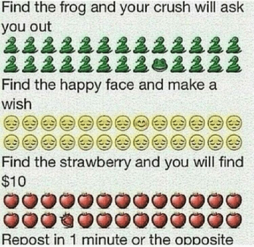 happy face: Find the frog and your crush will ask  you out  222222222222  22222222e2222  Find the happy face and make a  wish  Find the strawberry and you will find  $10  Repost in 1 minute or the opposite