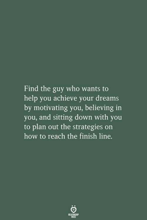 sitting down: Find the guy who wants to  help you achieve your dreams  by motivating you, believing  you, and sitting down with you  to plan out the strategies on  how to reach the finish line.  RELATIONSHIP  LES