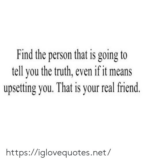 to-tell-you: Find the person that is going to  tell you the truth, even if it means  upsetting you. That is your real friend. https://iglovequotes.net/