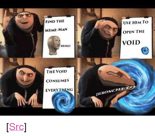"""meme man: FIND THE  USE HIM TO  OPEN THE  VOID  MEME-MAN  HENLO  THE VoID  CONSUMES  EVERYTHING  ISCRONC <p>[<a href=""""https://www.reddit.com/r/surrealmemes/comments/86u6y4/s_c_r_o_n_c_h/"""">Src</a>]</p>"""