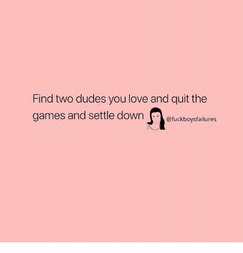Love, Games, and Girl Memes: Find two dudes you love and quit the  games and settle downfuckboysfailures