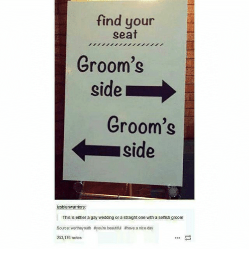 Memes, 🤖, and Gay: find your  seat  Groom's  side  Groom's  side  lesbianwarriors  This is either a gay wedding or a straight one with a selfish groom  Source: werthey outh ayoure beautiful ahave a nice day  253,176 notes