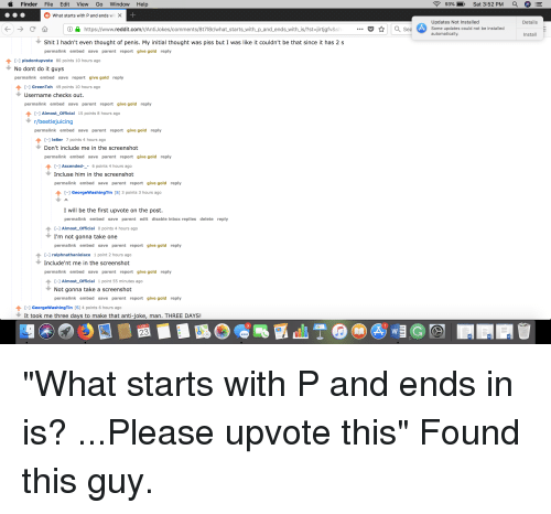 Anti Joke: Finder File Edit View Go Window Help  93%-),  Sat 3:52 PM  what starts with P and ends wi ×  Updates Not Installed  Details  ⓘA https://www.reddit.com/r/Ant.Jokes/comments/81718r/what-starts,with-p-and-ends,WithJs/?st-irtjgfv&sh  .Sea Some updates could not be installed  automatically  Install  Shit I hadn't even thought of penis. My initial thought was piss but I was like it couldn't be that since it has 2 s  permalink embed save parent report give gold reply  [-] písdontupvote 80 points 10 hours ago  No dont do it guys  permalink embed save report give gold reply  [-] GreenTeh 49 points 10 hours ago  Username checks out.  permalink embed save parent report give gold reply  Almost Official 15 points 8 hours ago  r/beetlejuicing  permalink embed save parent report give gold reply  ↑ [-] le8er 7 points 4 hours ago  Don't include me in the screenshot  permalink embed save parent report give gold reply  Ascended-- 6 points 4 hours ago  Incluse him in the screenshot  permalink embed save parent report give gold reply  ↑ [-] GeorgeWashingTin [S] 3 points 3 hours ago  I will be the first upvote on the post.  permalink embed save parent edit disable inbox replies delete reply  -1 Almost Official 0 points 4 hours ageo  I'm not gonna take one  permalink embed save parent report give gold reply  [-] ralphnathanielace 1 point 2 hours ago  Include'nt me in the screenshot  permalink embed save parent report give gold reply  [-] Almost-Official 1 point 55 minutes ago  Not gonna take a screenshot  permalink embed save parent report give gold reply  ↑ [-] GeorgeWashingTin [S] 4 points 6 hours ago  It took me three days to make that anti-joke, man. THREE DAYS!  9  23  3D