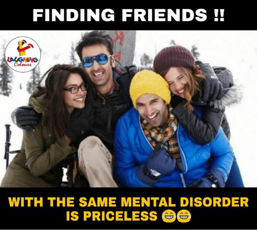 Indianpeoplefacebook, Priceless, and Mentality: FINDING FRIENDS  WITH THE SAME MENTAL DISORDER  IS PRICELESS