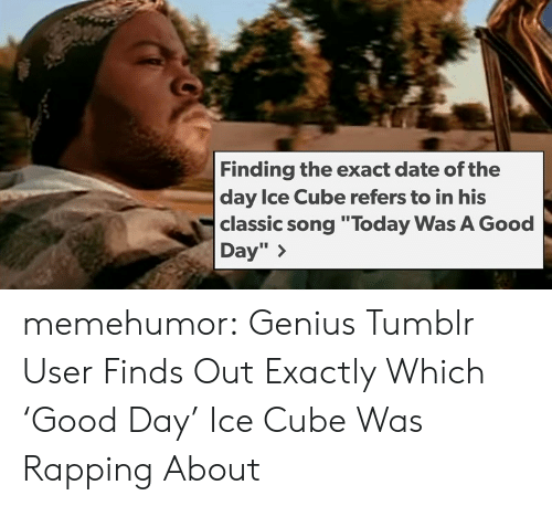 """today was a good day: Finding the exact date of the  day Ice Cube refers to in his  classic song """"Today Was A Good  Day"""" > memehumor:  Genius Tumblr User Finds Out Exactly Which 'Good Day' Ice Cube Was Rapping About"""