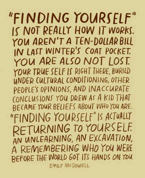 """Emily: """"FINDING YOURSELF""""  IS NOT REALLY HOW IT WORKS.  YOu AREN'T A TEN-DOLLAR BILL  IN LAST WINTER'S COAT POCKET  YOu ARE ALSO NOT LOST  YOUR TRUE SELF IS RIGHT THERE, BURIED  UNDER CULTURAL CONDITIONING, OTHER  PEDPLE'S OPINIONS, AND INACCURATE  CONCLUSIONS YOu DREW AS A KID THAT  BECAME YOUR BELIEFS ABOUT WHO YOu ARE  """"FINDING YOURSELF"""" IS ACTUALLY  RETURNING TO YOURSELF  AN UNLEARNING, AN EXCAVATION,  A REMEMBERING WHO You WERE  BEFORE THE WORLD GOT ITS HANDS ON YOu.  EMILY MCDOWELL"""