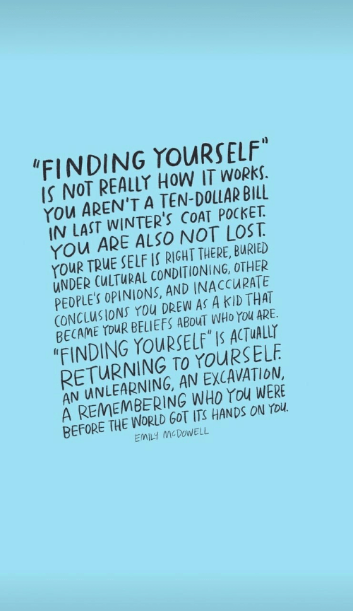 """Emily: """"FINDING YOURSELF""""  IS NOT REALLY HOW IT WORKS.  YOu AREN'T A TEN-DOLLAR BILL  IN LAST WINTER'S COAT POCKET  YOu ARE ALSO NOT LOST  YouR TRUE SELF IS RIGHT THERE, BURIED  UNDER CULTURAL CONDITIONING, OTHER  PEDPLE'S OPINIONS, AND INACCURATE  CONCLUSIONS You DREW AS A KID THAT  BECAME YOUR BELIEFS ABOUT WHO YOu ARE  """"FINDING YOURSELF IS ACTUALLY  RETURNING TO YOURSELF  AN UNLEARNING, AN EXCAVATION  A REMEMBERING WHO YOu WERE  BEFORE THE WORLD GOT ITS HANDSS ON YOU  EMILY MCDOWELL"""