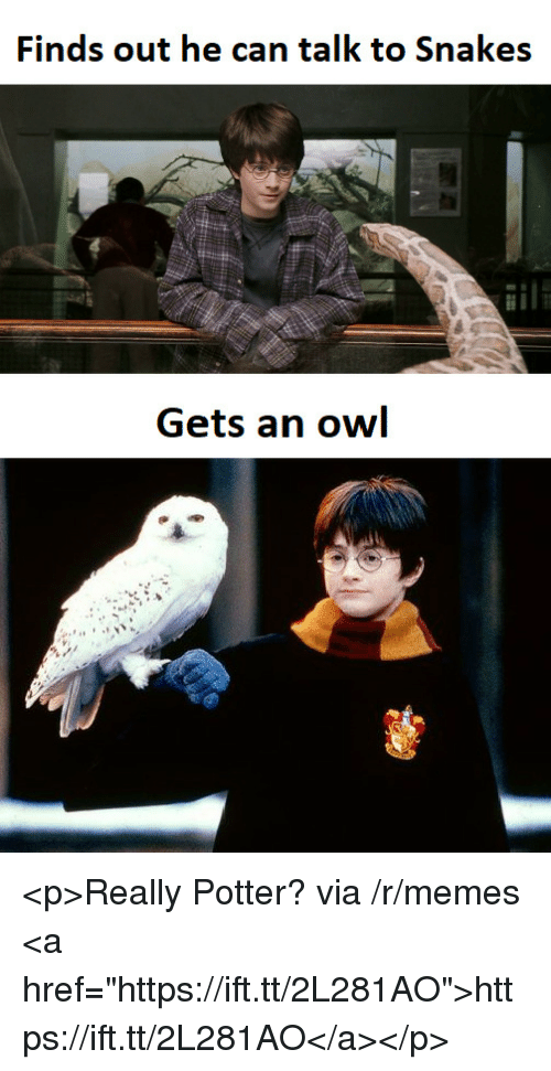 """Memes, Snakes, and Potter: Finds out he can talk to Snakes  Gets an owl <p>Really Potter? via /r/memes <a href=""""https://ift.tt/2L281AO"""">https://ift.tt/2L281AO</a></p>"""