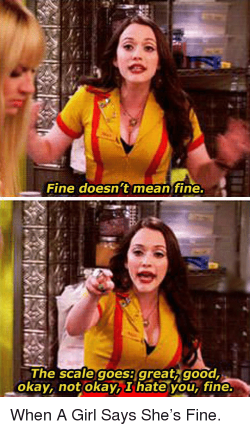 You Fine: Fine doesn t mean fine.  The scale goesi great, good  okay, not okay,I hate you, fine <p>When A Girl Says She's Fine.</p>