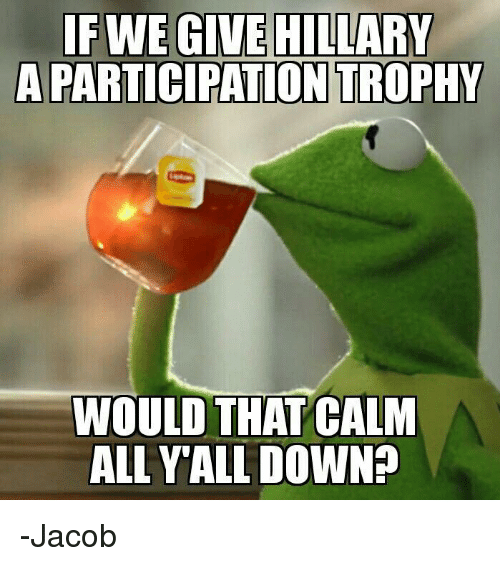 Participation Trophy: FINE GIVE HILLARY  A PARTICIPATION TROPHY  WOULD THAT CALM  ALL Y ALL DOWNP -Jacob