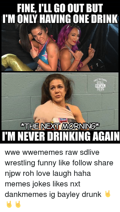 Drinking, Drunk, and Funny: FINE, I'LL GO OUT BUT  IM ONLY HAVING ONE DRINK  STILL  REAL  O US  THE NEXT MORNING*  I'M NEVER DRINKING AGAIN wwe wwememes raw sdlive wrestling funny like follow share njpw roh love laugh haha memes jokes likes nxt dankmemes ig bayley drunk 🤘🤘🤘