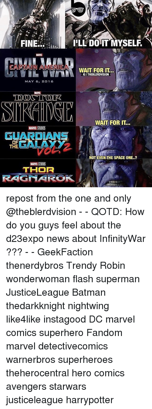 Batman, Marvel Comics, and Memes: FINE  LL DOIT MYSELF  MARVB  CAPTAIN AMERIEAWAIT FOR  IG I THEBLERDVISION  MAY 6, 2016  MARVEL  WAIT FOR IT...  MARVEL STUDIOS  GUARDIANS  GALAXY  OF  NOT EVEN THE SPACE ONE..?  MARVEL STUOUS  THOR  RAGNAROK repost from the one and only @theblerdvision - - QOTD: How do you guys feel about the d23expo news about InfinityWar ??? - - GeekFaction thenerdybros Trendy Robin wonderwoman flash superman JusticeLeague Batman thedarkknight nightwing like4like instagood DC marvel comics superhero Fandom marvel detectivecomics warnerbros superheroes theherocentral hero comics avengers starwars justiceleague harrypotter