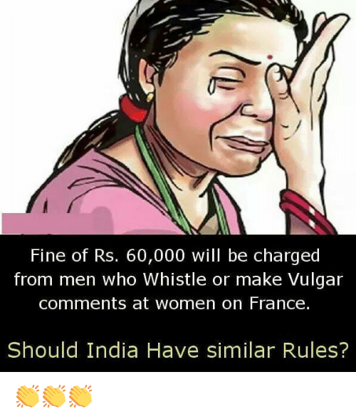 vulgar: Fine of Rs. 60,000 will be charged  from men who Whistle or make Vulgar  comments at women on France.  Should India Have similar Rules? 👏👏👏