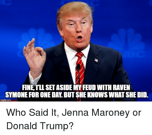 Maroney: FINE,TLL SET ASIDE MY FEUD WITH RAVEN  SYMONE FOR ONE DAY. BUT SHE KNOWS WHAT SHE DID. <p>Who Said It, Jenna Maroney or Donald Trump?</p>