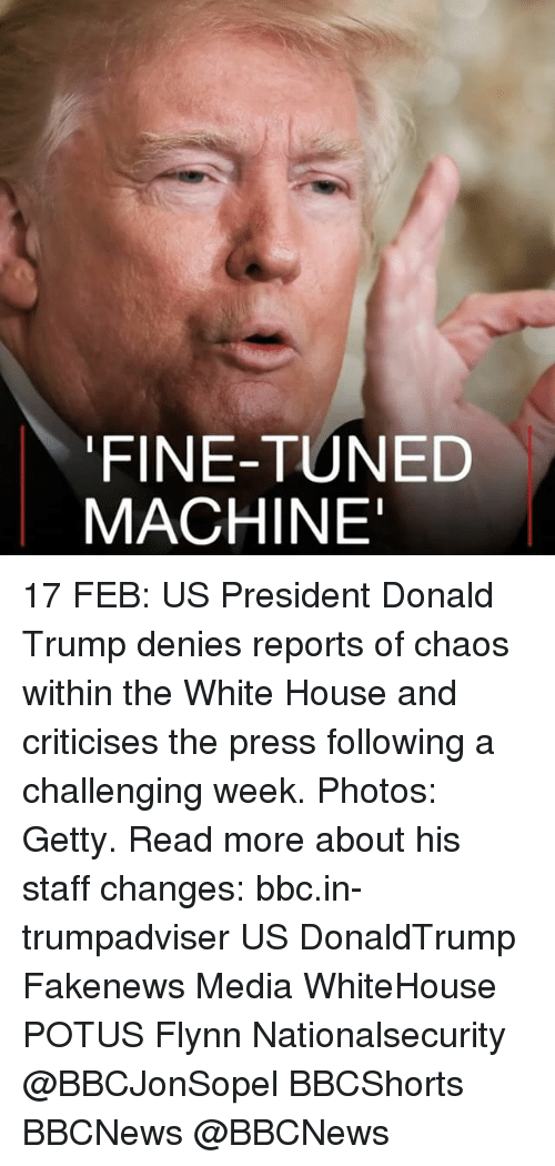 Donald Trump, Memes, and White House: FINE-TUNED  MACHINE' 17 FEB: US President Donald Trump denies reports of chaos within the White House and criticises the press following a challenging week. Photos: Getty. Read more about his staff changes: bbc.in-trumpadviser US DonaldTrump Fakenews Media WhiteHouse POTUS Flynn Nationalsecurity @BBCJonSopel BBCShorts BBCNews @BBCNews