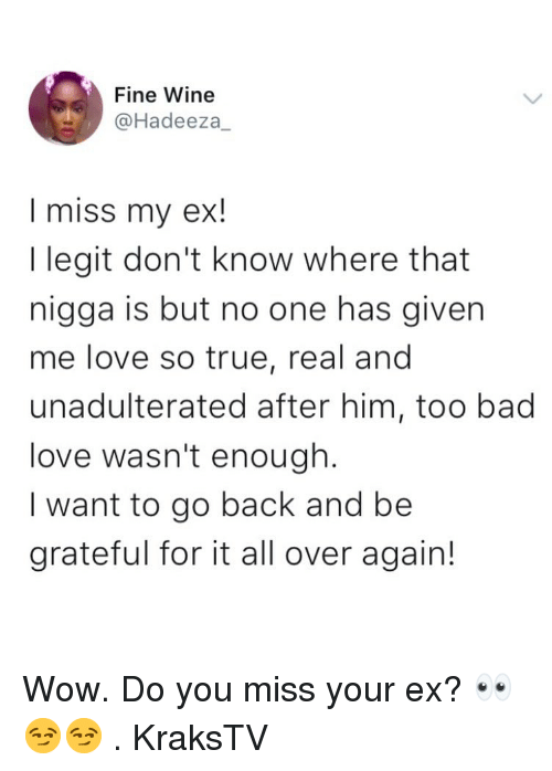 Bad, Love, and Memes: Fine Wine  @Hadeeza_  I miss my ex  I legit don't know where that  nigga is but no one has given  me love so true, real and  unadulterated after him, too bad  love wasn't enough.  I want to go back and be  grateful for it all over again! Wow. Do you miss your ex? 👀😏😏 . KraksTV