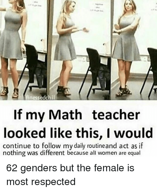 Chill, Memes, and Teacher: finessed chill  If my Math teacher  looked like this, I would  continue to follow my daily routineand act as if  nothing was different because all women are equal 62 genders but the female is most respected