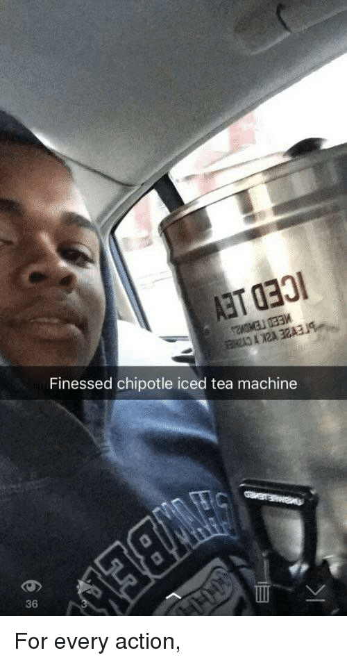 Finessed: Finessed chipotle iced tea machine  36 For every action,