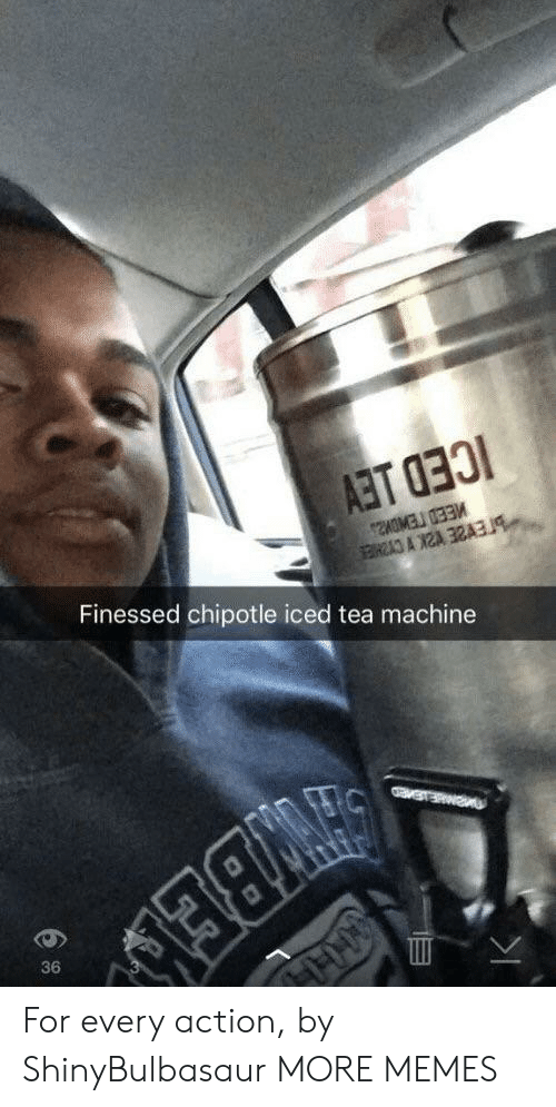 Finessed: Finessed chipotle iced tea machine  36 For every action, by ShinyBulbasaur MORE MEMES