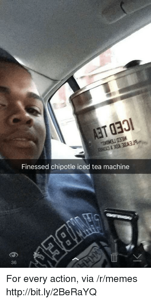Finessed: Finessed chipotle iced tea machine  36 For every action, via /r/memes http://bit.ly/2BeRaYQ