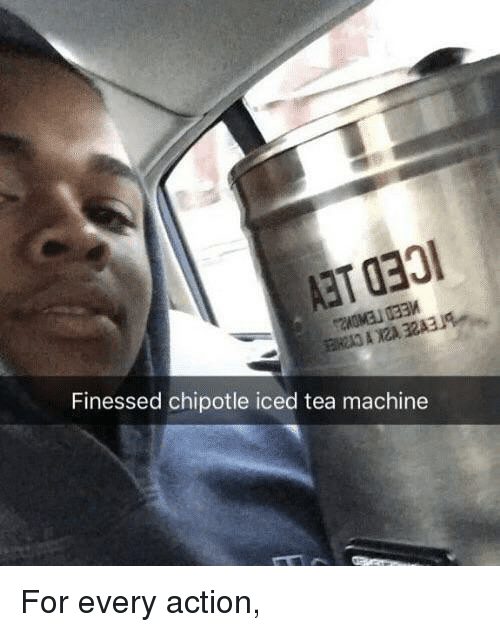 Finessed: Finessed chipotle iced tea machine For every action,