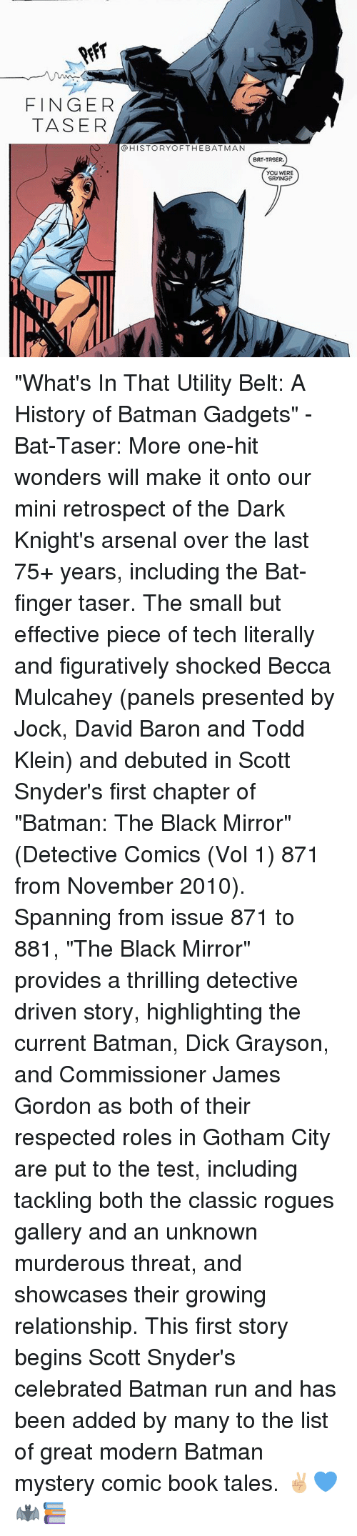 "Arsenal, Batman, and Memes: FINGER  TASER  @HISTORYOFTHEBATMAN  BAT-TASER.  YOU WERE  SAYING ""What's In That Utility Belt: A History of Batman Gadgets"" - Bat-Taser: More one-hit wonders will make it onto our mini retrospect of the Dark Knight's arsenal over the last 75+ years, including the Bat-finger taser. The small but effective piece of tech literally and figuratively shocked Becca Mulcahey (panels presented by Jock, David Baron and Todd Klein) and debuted in Scott Snyder's first chapter of ""Batman: The Black Mirror"" (Detective Comics (Vol 1) 871 from November 2010). Spanning from issue 871 to 881, ""The Black Mirror"" provides a thrilling detective driven story, highlighting the current Batman, Dick Grayson, and Commissioner James Gordon as both of their respected roles in Gotham City are put to the test, including tackling both the classic rogues gallery and an unknown murderous threat, and showcases their growing relationship. This first story begins Scott Snyder's celebrated Batman run and has been added by many to the list of great modern Batman mystery comic book tales. ✌🏼💙🦇📚"