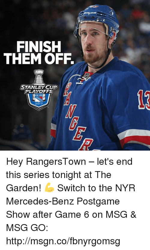 stanley cup playoffs: FINISH  THEM OFF.  STANLEY CUP  PLAYOFFS  NEW YORK  2017 Hey RangersTown – let's end this series tonight at The Garden! 💪  Switch to the NYR Mercedes-Benz Postgame Show after Game 6 on MSG & MSG GO: http://msgn.co/fbnyrgomsg