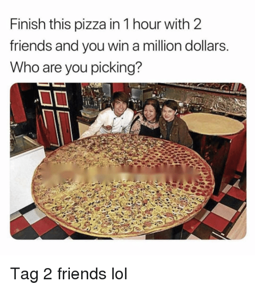 A Million Dollars: Finish this pizza in 1 hour with 2  friends and vou win a million dollars  Who are you picking? Tag 2 friends lol