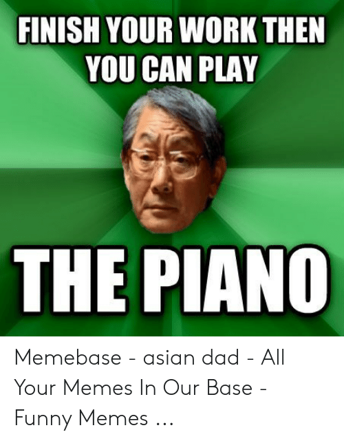 Asian Dad Meme: FINISH YOUR WORK THEN  YOU CAN PLAY  THE PIANO Memebase - asian dad - All Your Memes In Our Base - Funny Memes ...