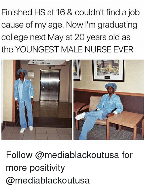 College, Memes, and Old: Finished HS at 16 & couldn't find a job  cause of my age. Now I'm graduating  college next May at 20 years old as  the YOUNGEST MALE NURSE EVER  B I levator C  O Labor and Delivery Follow @mediablackoutusa for more positivity @mediablackoutusa