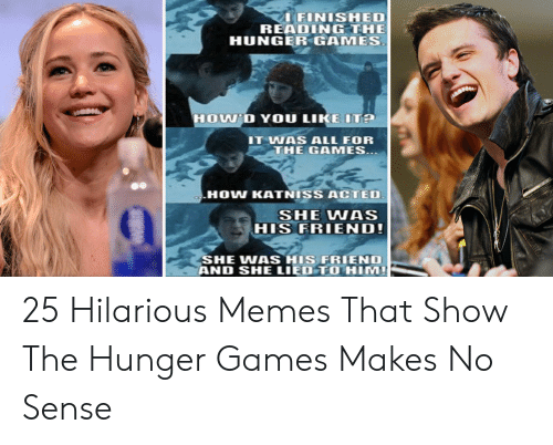 Hunger Games Meme: FINISHED  READING THE  HUNGER GAMES  HOU'D YOU LIKEITA  IT WAS ALL FOR  THE GAMES  HOW KATNISS ACTED  0  SHE WAS  HIS FRIEND!  SHE WAS HIS FRIEND  AND SHE LIED TO HIM 25 Hilarious Memes That Show The Hunger Games Makes No Sense