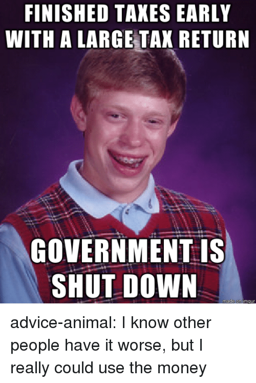 Tax Return: FINISHED TAKES EARLY  WITH A LARGE TAX RETURN  GOVERNMENT is  SHUT DOWN advice-animal:  I know other people have it worse, but I really could use the money