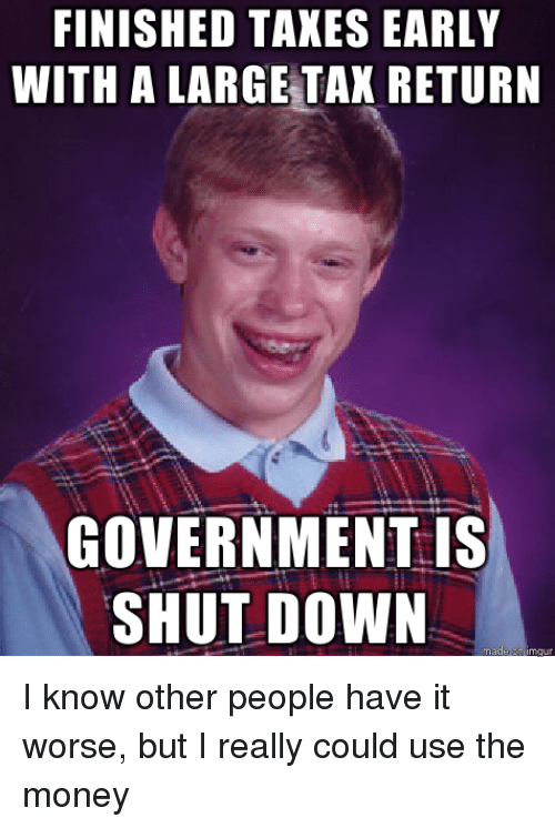 Tax Return: FINISHED TAKES EARLY  WITH A LARGE TAX RETURN  GOVERNMENT is  SHUT DOWN I know other people have it worse, but I really could use the money