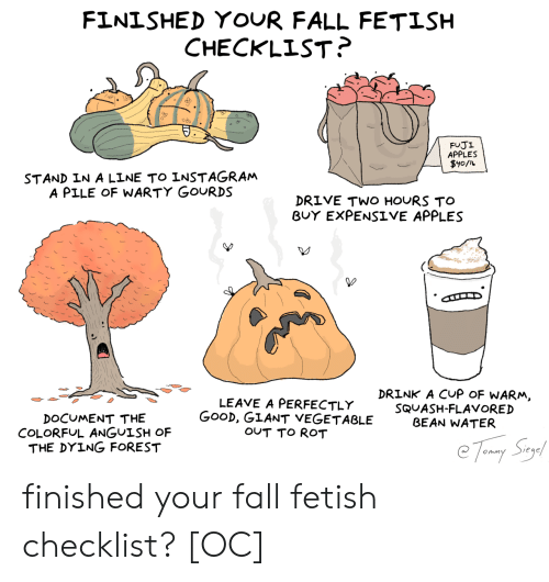colorful: FINISHED YOUR FALL FETISH  CHECKLIST?  FUJI  APPLES  $y0/L  STAND IN A LINE TO INSTAGRAM  A PILE OF WARTY GOURDS  DRIVE TWO HOURS TO  BUY EXPENSIVE APPLES  DRINK A CUP OF WARM,  LEAVE A PERFECTLY  GOOD, GIANT VEGETABLE  OUT TO ROT  SQUASH-FLAVORED  BEAN WATER  DOCUMENT THE  COLORFUL ANGUISH OF  THE DYING FOREST  Tomy Say finished your fall fetish checklist? [OC]