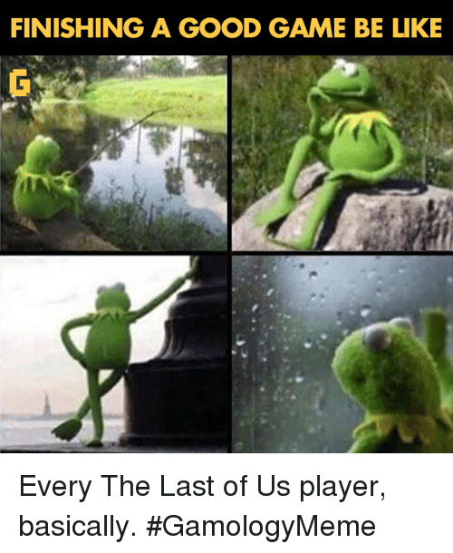player: FINISHING A GOOD GAME BE LIKE Every The Last of Us player, basically. #GamologyMeme