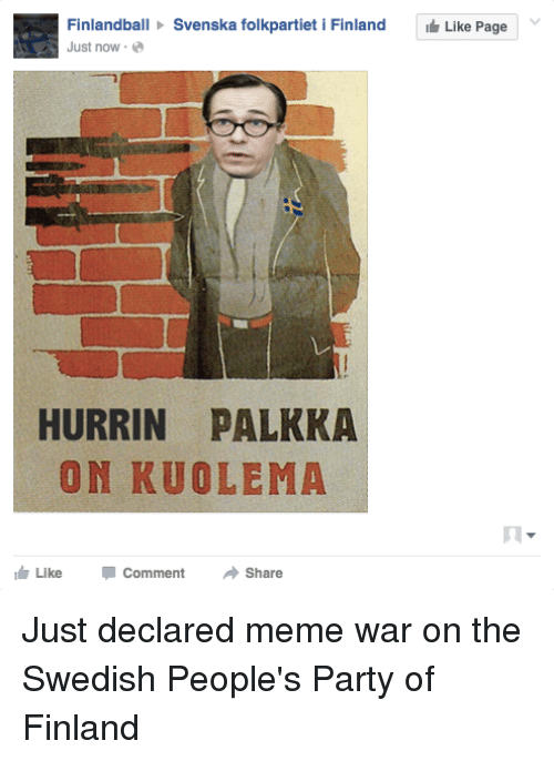 Declare Meme War: Finlandball Svenska folkpartiet i Finland  Like Page  Y  L Just now  HURRIN PALKKA  ON KUOLEMA  I h Like Comment Share Just declared meme war on the Swedish People's Party of Finland
