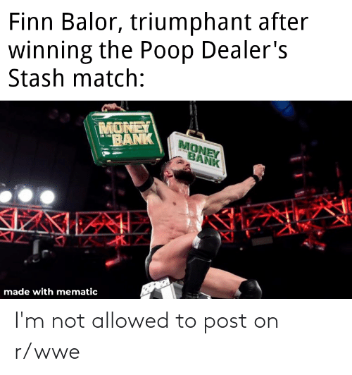 """Finn Balor: Finn Balor, triumphant after  winning the Poop Dealer's  Stash match:  MONEY  """"BANK  MONEY  BANK  IN THE  ITHE  made with mematic I'm not allowed to post on r/wwe"""