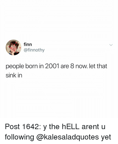 Finn: finn  @finnothy  people born in 2001 are 8 now. let that  sink in Post 1642: y the hELL arent u following @kalesaladquotes yet