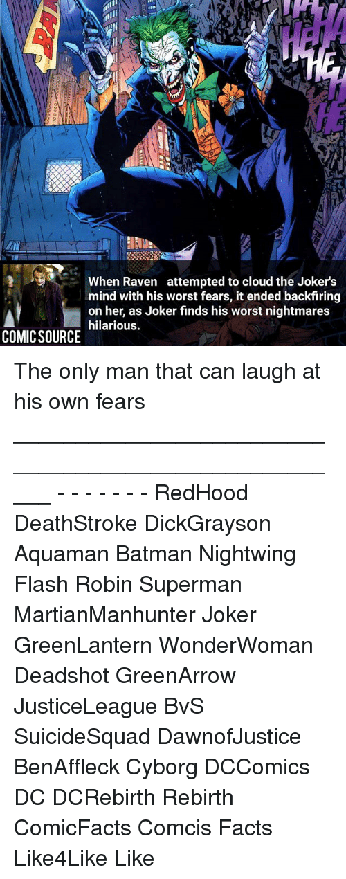 Batman, Facts, and Finn: FINN  When Raven attempted to cloud the Jokers  mind with his worst fears, it ended backfiring  on her, as Joker finds his worst nightmares  hilarious.  COMIC SOURCE The only man that can laugh at his own fears _____________________________________________________ - - - - - - - RedHood DeathStroke DickGrayson Aquaman Batman Nightwing Flash Robin Superman MartianManhunter Joker GreenLantern WonderWoman Deadshot GreenArrow JusticeLeague BvS SuicideSquad DawnofJustice BenAffleck Cyborg DCComics DC DCRebirth Rebirth ComicFacts Comcis Facts Like4Like Like