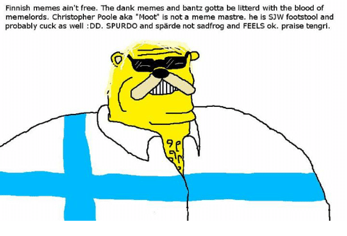 """Finnish Meme: Finnish memes ain't free. The dank memes and bantz gotta be litterd with the blood of  memelords, Christopher Poole aka """"Moot"""" is not a meme mastre. he is SJW footstool and  probably cuck as well :DD. SPURDO and sparde not sadfrog and FEELS ok. praise tengri."""