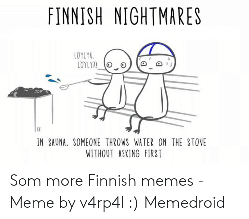 Finnish Meme: FINNISH NIGHTMARES  LOYLYA,  XK  IN SAUNA, SOMEONE THROWS WATER ON THE STOVE  WITHOUT ASKING FIRST Som more Finnish memes - Meme by v4rp4l :) Memedroid