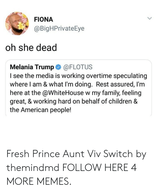 whitehouse: FIONA  @BigHPrivateEye  oh she dead  Melania Trump @FLOTUS  I see the media is working overtime speculating  where I am & what l'm doing. Rest assured, l'm  here at the @WhiteHouse w my family, feeling  great, & working hard on behalf of children &  the American people! Fresh Prince Aunt Viv Switch by themindmd FOLLOW HERE 4 MORE MEMES.