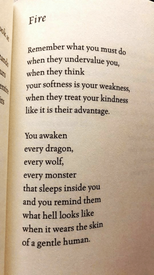 Awaken: Fire  ember what you must do  Remem  vhen they undervalue you,  when they think  our softness is your weakness,  when they treat your kindness  like it is their advantage.  its  You awaken  every dragon,  every wolf,  every monster  that sleeps inside you  and you remind them  what hell looks like  when it wears the skin  of a gentle human.